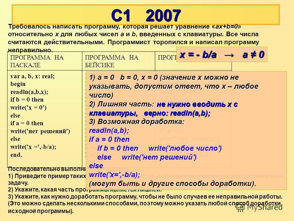 С1 2007 ПРОГРАММА НА ПАСКАЛЕ ПРОГРАММА НА БЕЙСИКЕ ПРОГРАММА НА СИ var a, b, x: real; begin readln(a,b,x); if b = 0 then write('x = 0') else if a = 0 then write('нет решений') else write('x =',-b/a); end. INPUT a, b, x IF b = 0 THEN PRINT