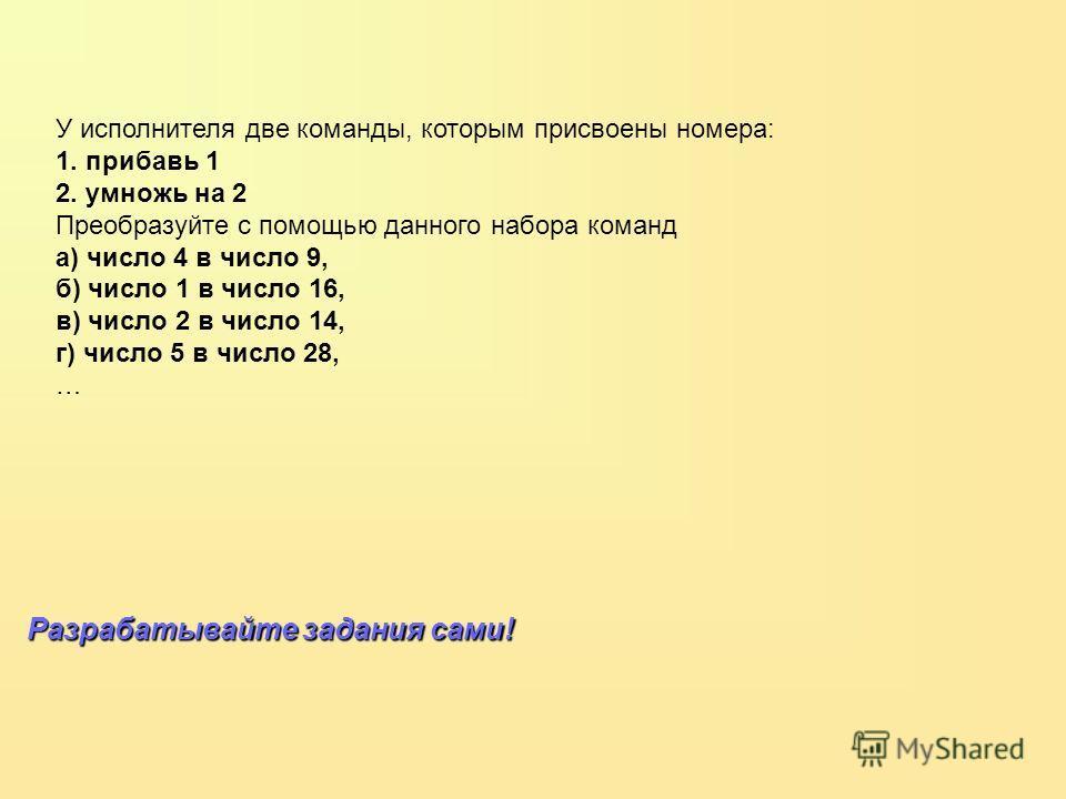 У исполнителя две команды, которым присвоены номера: 1. прибавь 1 2. умножь на 2 Преобразуйте с помощью данного набора команд а) число 4 в число 9, б) число 1 в число 16, в) число 2 в число 14, г) число 5 в число 28, … Разрабатывайте задания сами!