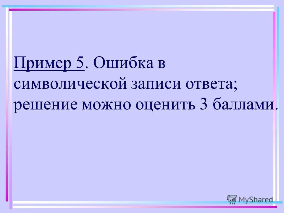 Пример 5. Ошибка в символической записи ответа; решение можно оценить 3 баллами.