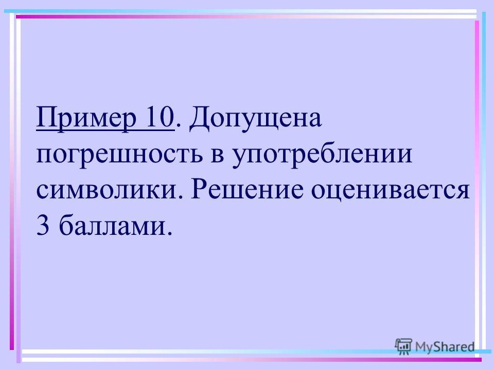 Пример 10. Допущена погрешность в употреблении символики. Решение оценивается 3 баллами.