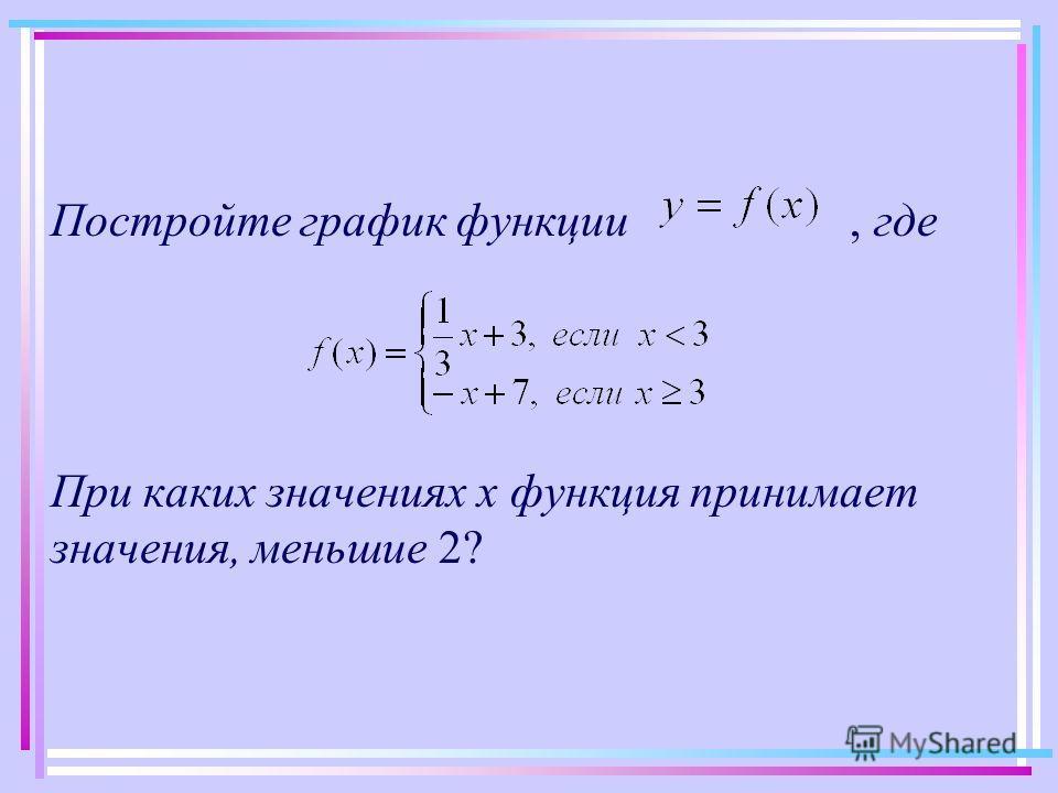 Постройте график функции, где При каких значениях х функция принимает значения, меньшие 2?