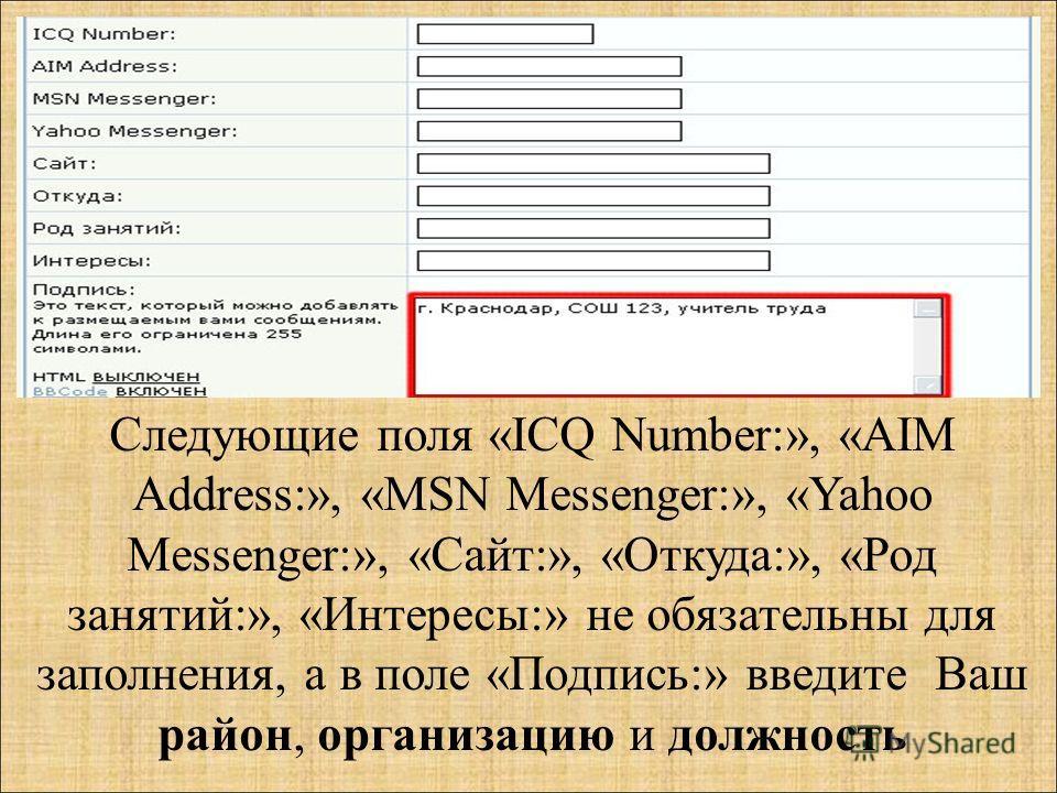 Следующие поля «ICQ Number:», «AIM Address:», «MSN Messenger:», «Yahoo Messenger:», «Сайт:», «Откуда:», «Род занятий:», «Интересы:» не обязательны для заполнения, а в поле «Подпись:» введите Ваш район, организацию и должность