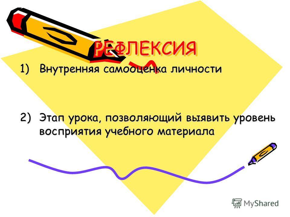 РЕФЛЕКСИЯРЕФЛЕКСИЯ 1)Внутренняя самооценка личности 2)Этап урока, позволяющий выявить уровень восприятия учебного материала