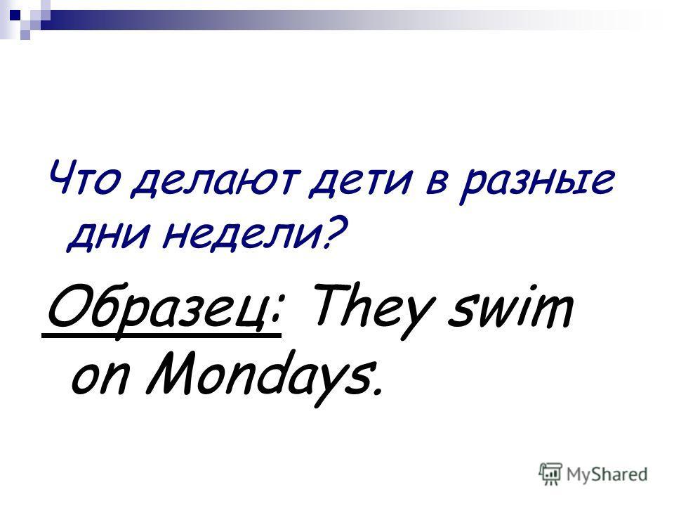 Что делают дети в разные дни недели? Образец: They swim on Mondays.