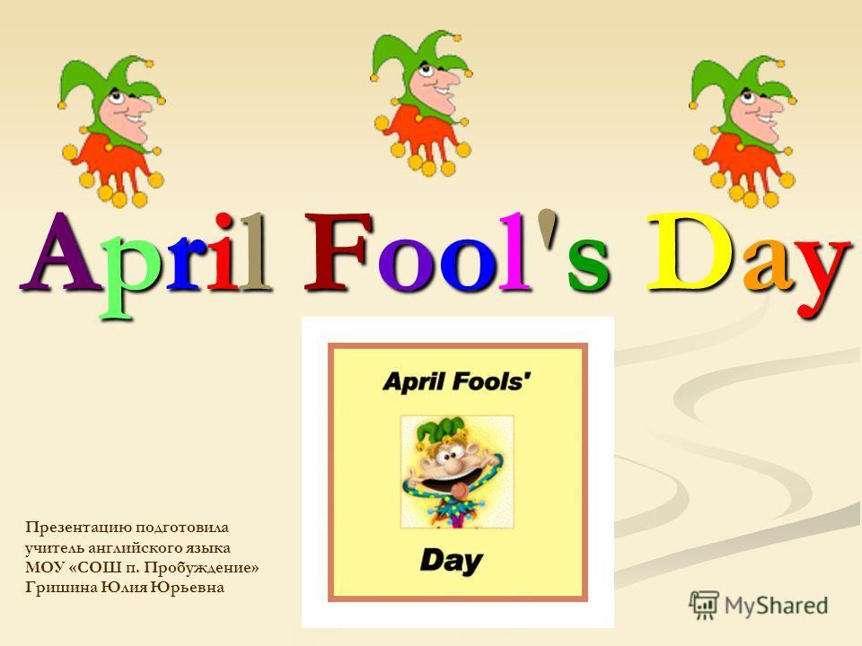April Fool's Day Презентацию подготовила учитель английского языка МОУ «СОШ п. Пробуждение» Гришина Юлия Юрьевна