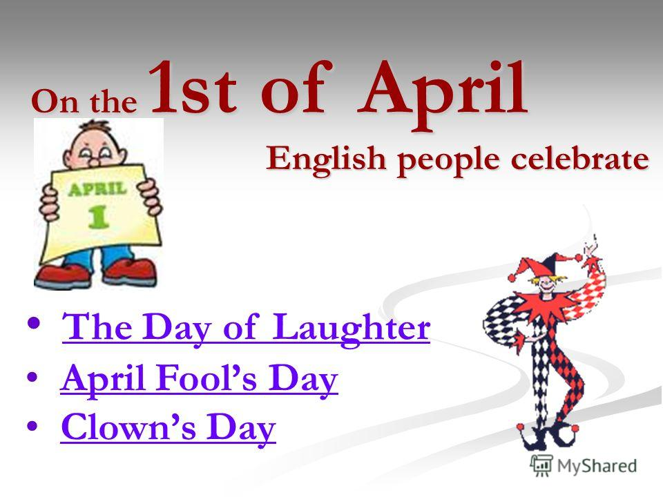 On the 1st of April English people celebrate English people celebrate The Day of Laughter April Fools Day Clowns Day