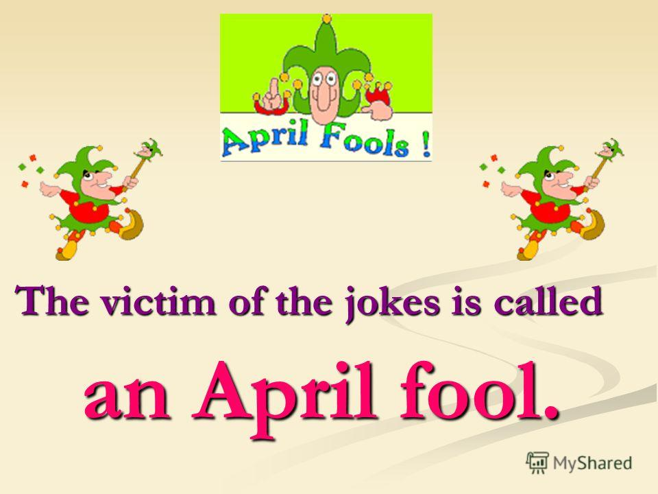 The victim of the jokes is called an April fool. an April fool.