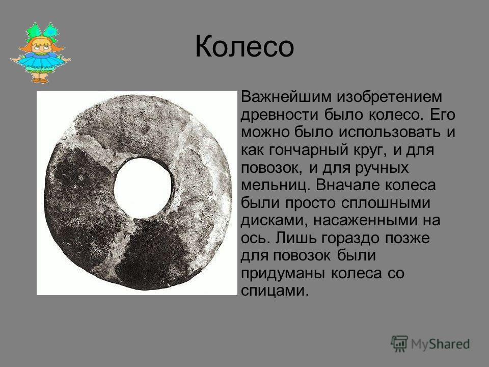 Колесо Важнейшим изобретением древности было колесо. Его можно было использовать и как гончарный круг, и для повозок, и для ручных мельниц. Вначале колеса были просто сплошными дисками, насаженными на ось. Лишь гораздо позже для повозок были придуман