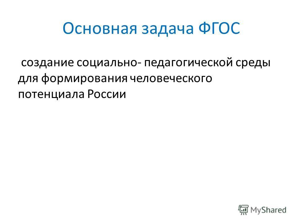 Основная задача ФГОС создание социально- педагогической среды для формирования человеческого потенциала России