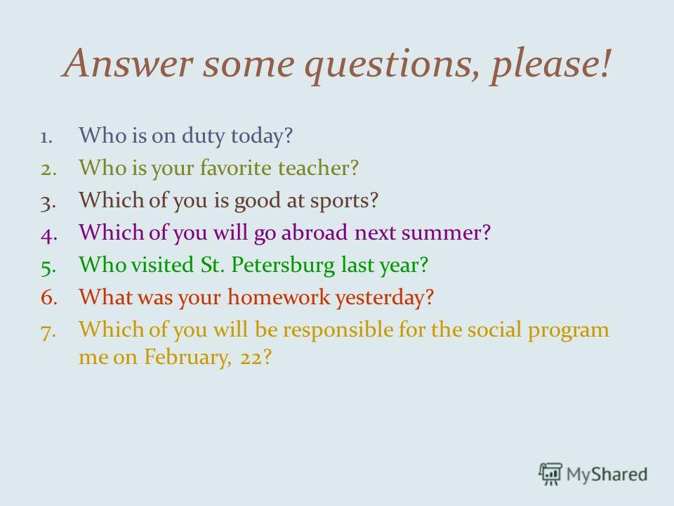 Answer some questions, please! 1.Who is on duty today? 2.Who is your favorite teacher? 3.Which of you is good at sports? 4.Which of you will go abroad next summer? 5.Who visited St. Petersburg last year? 6.What was your homework yesterday? 7.Which of