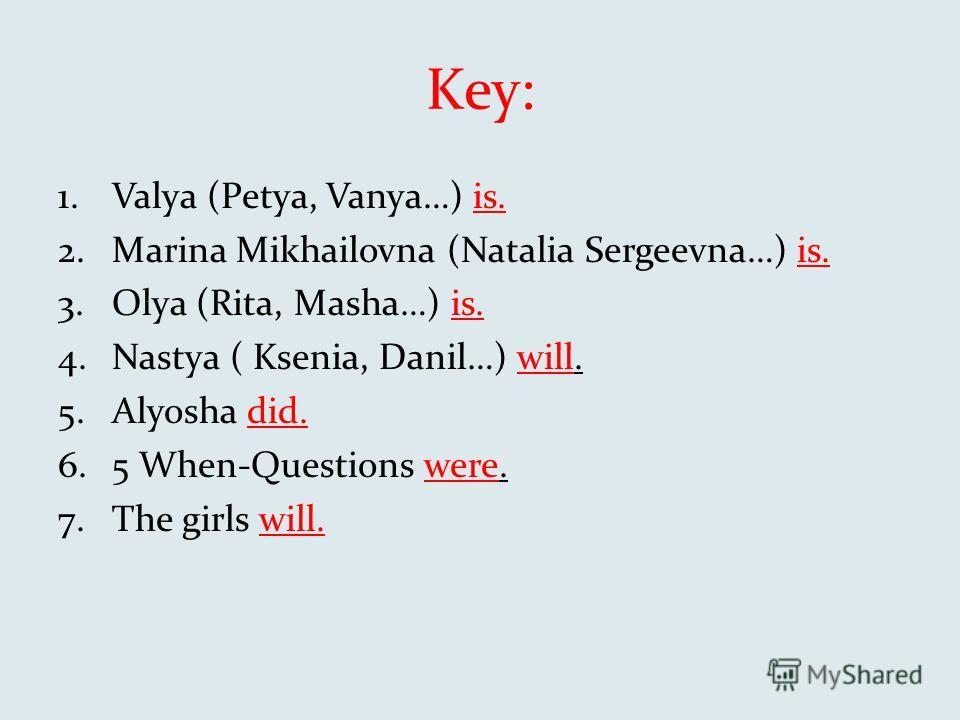 Key: 1.Valya (Petya, Vanya…) is. 2.Marina Mikhailovna (Natalia Sergeevna…) is. 3.Olya (Rita, Masha…) is. 4.Nastya ( Ksenia, Danil…) will. 5.Alyosha did. 6.5 When-Questions were. 7.The girls will.