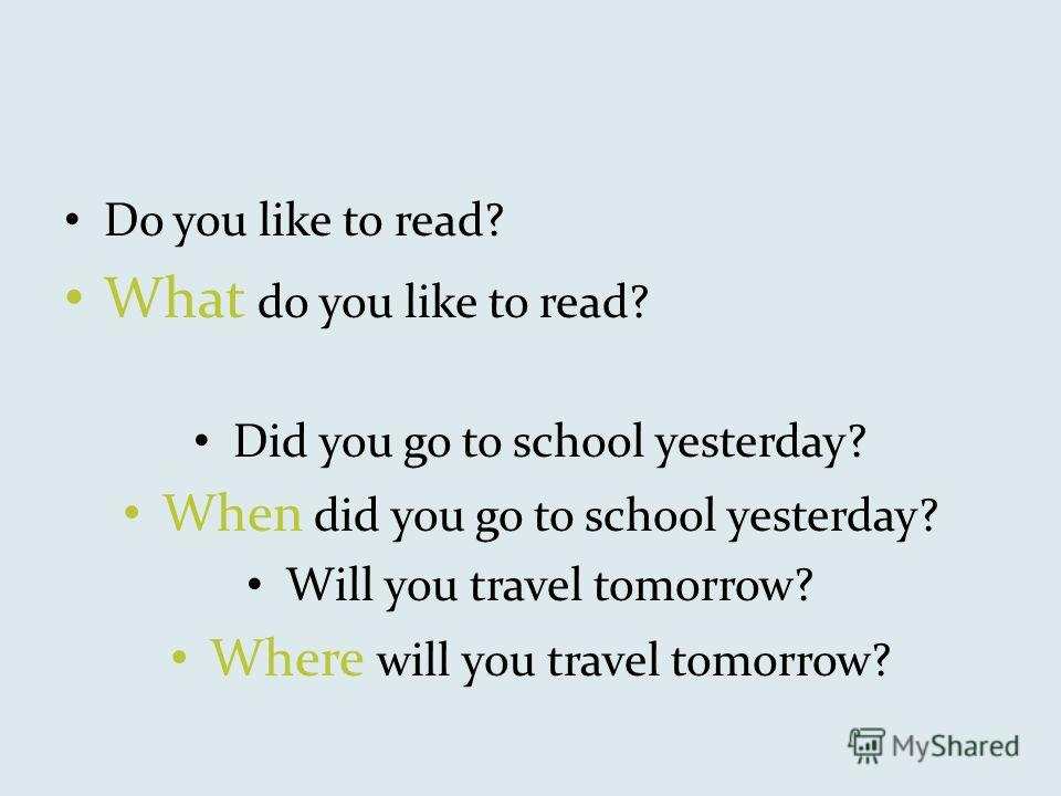 Do you like to read? What do you like to read? Did you go to school yesterday? When did you go to school yesterday? Will you travel tomorrow? Where will you travel tomorrow?