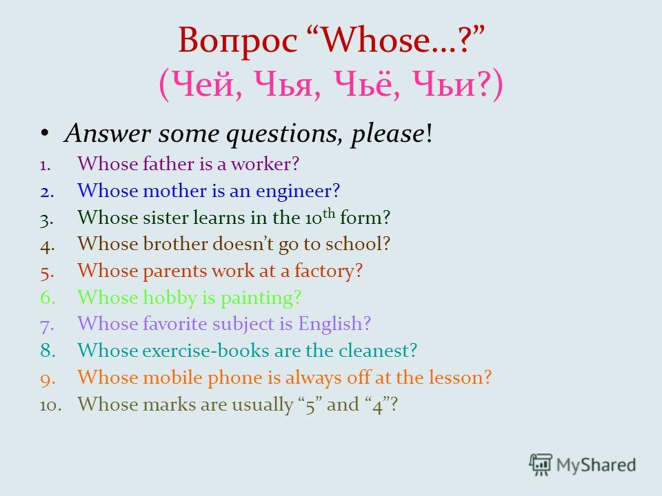 Вопрос Whose…? (Чей, Чья, Чьё, Чьи?) Answer some questions, please! 1.Whose father is a worker? 2.Whose mother is an engineer? 3.Whose sister learns in the 10 th form? 4.Whose brother doesnt go to school? 5.Whose parents work at a factory? 6.Whose ho
