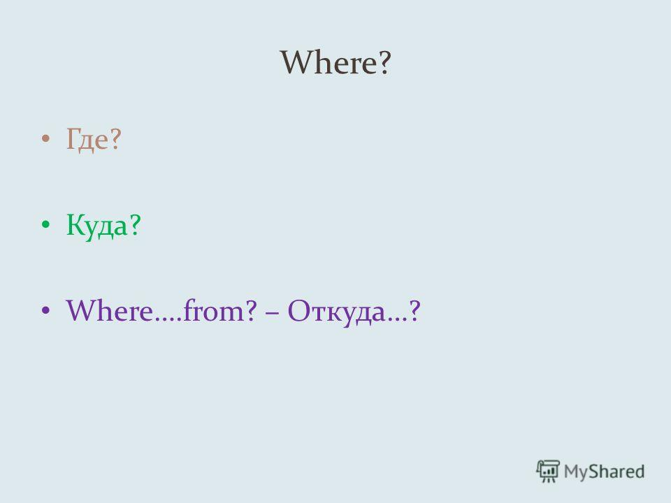 Where? Где? Куда? Where….from? – Откуда…?