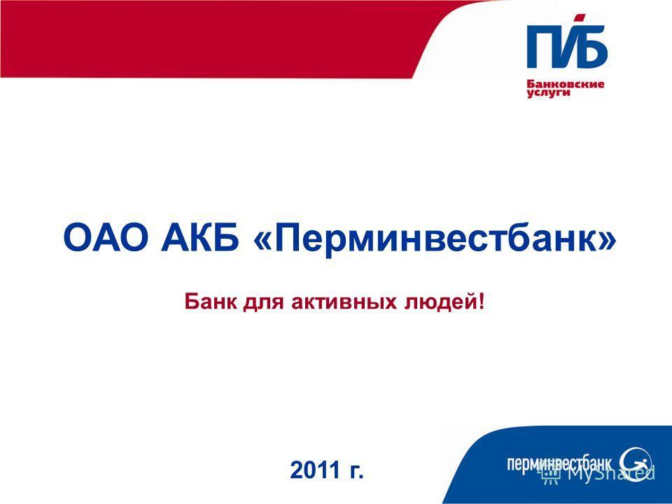 ОАО АКБ «Перминвестбанк» 2011 г. Банк для активных людей!