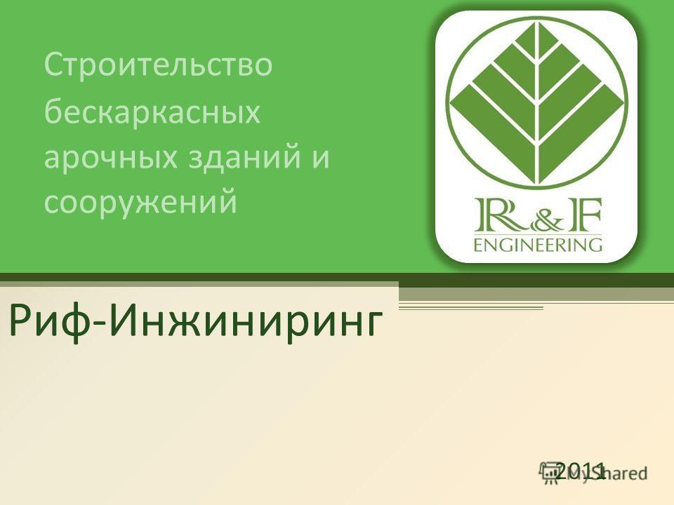 Риф-Инжиниринг Строительство бескаркасных арочных зданий и сооружений 2011