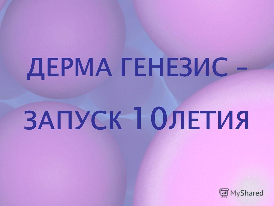 ДЕРМА ГЕНЕЗИС – ЗАПУСК 10 ЛЕТИЯ