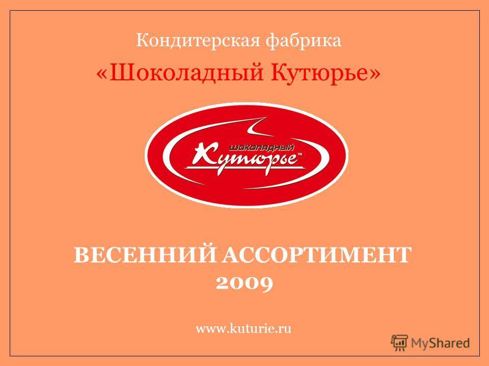 Кондитерская фабрика «Шоколадный Кутюрье» www.kuturie.ru ВЕСЕННИЙ АССОРТИМЕНТ 2009