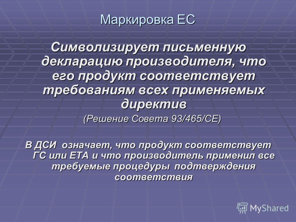 Маркировка EC Символизирует письменную декларацию производителя, что его продукт соответствует требованиям всех применяемых директив (Решение Совета 93/465/CE) (Решение Совета 93/465/CE) В ДСИ означает, что продукт соответствует ГС или ETA и что прои