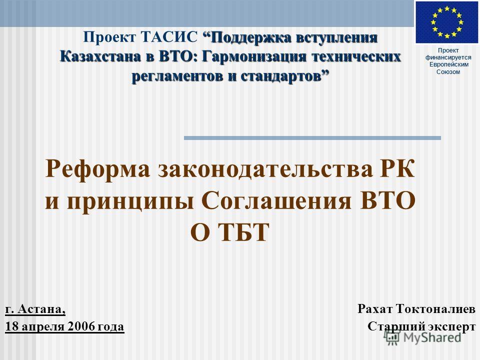 Поддержка вступления Казахстана в ВТО: Гармонизация технических регламентов и стандартов Проект ТАСИС Поддержка вступления Казахстана в ВТО: Гармонизация технических регламентов и стандартов Реформа законодательства РК и принципы Соглашения ВТО О ТБТ