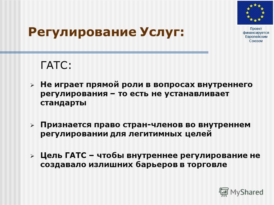 Регулирование Услуг: ГАТС: Не играет прямой роли в вопросах внутреннего регулирования – то есть не устанавливает стандарты Признается право стран-членов во внутреннем регулировании для легитимных целей Цель ГАТС – чтобы внутреннее регулирование не со