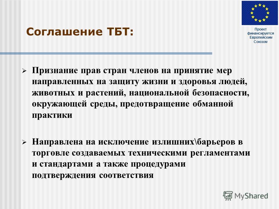 Соглашение ТБТ: Признание прав стран членов на принятие мер направленных на защиту жизни и здоровья людей, животных и растений, национальной безопасности, окружающей среды, предотвращение обманной практики Направлена на исключение излишних\барьеров в