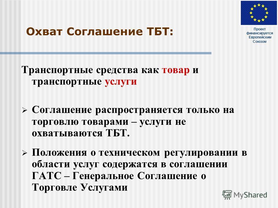 Охват Соглашение ТБТ: Транспортные средства как товар и транспортные услуги Соглашение распространяется только на торговлю товарами – услуги не охватываются ТБТ. Положения о техническом регулировании в области услуг содержатся в соглашении ГАТС – Ген