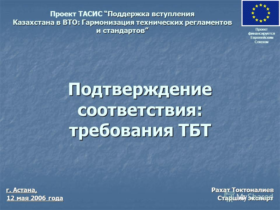 Подтверждение соответствия: требования ТБТ Проект финансируется Европейским Союзом Поддержка вступления Казахстана в ВТО: Гармонизация технических регламентов и стандартов Проект ТАСИС Поддержка вступления Казахстана в ВТО: Гармонизация технических р
