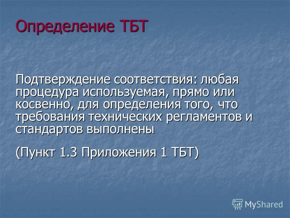 Определение ТБТ Подтверждение соответствия: любая процедура используемая, прямо или косвенно, для определения того, что требования технических регламентов и стандартов выполнены (Пункт 1.3 Приложения 1 ТБТ)