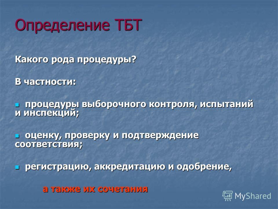 Определение ТБТ Какого рода процедуры? В частности: процедуры выборочного контроля, испытаний и инспекций; процедуры выборочного контроля, испытаний и инспекций; оценку, проверку и подтверждение соответствия; оценку, проверку и подтверждение соответс