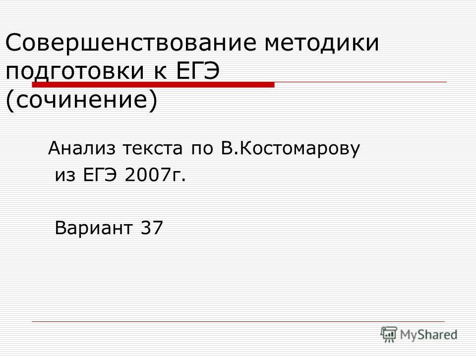 Совершенствование методики подготовки к ЕГЭ (сочинение) Анализ текста по В.Костомарову из ЕГЭ 2007г. Вариант 37