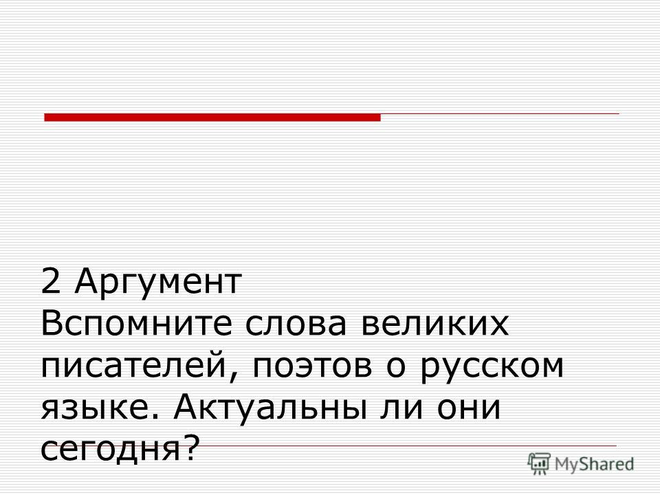 2 Аргумент Вспомните слова великих писателей, поэтов о русском языке. Актуальны ли они сегодня?