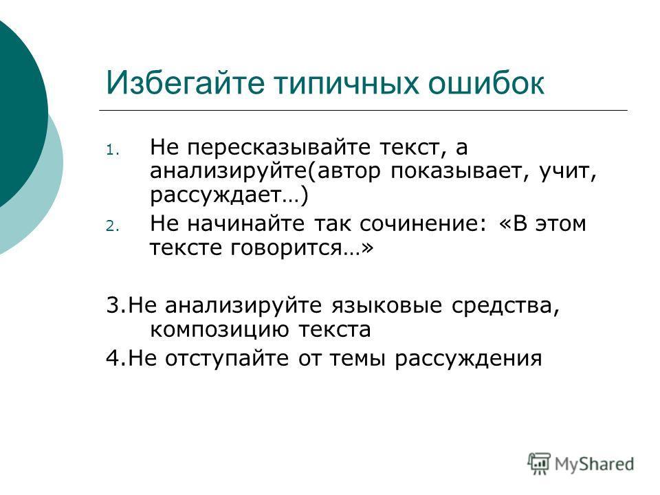 Избегайте типичных ошибок 1. Не пересказывайте текст, а анализируйте(автор показывает, учит, рассуждает…) 2. Не начинайте так сочинение: «В этом тексте говорится…» 3.Не анализируйте языковые средства, композицию текста 4.Не отступайте от темы рассужд