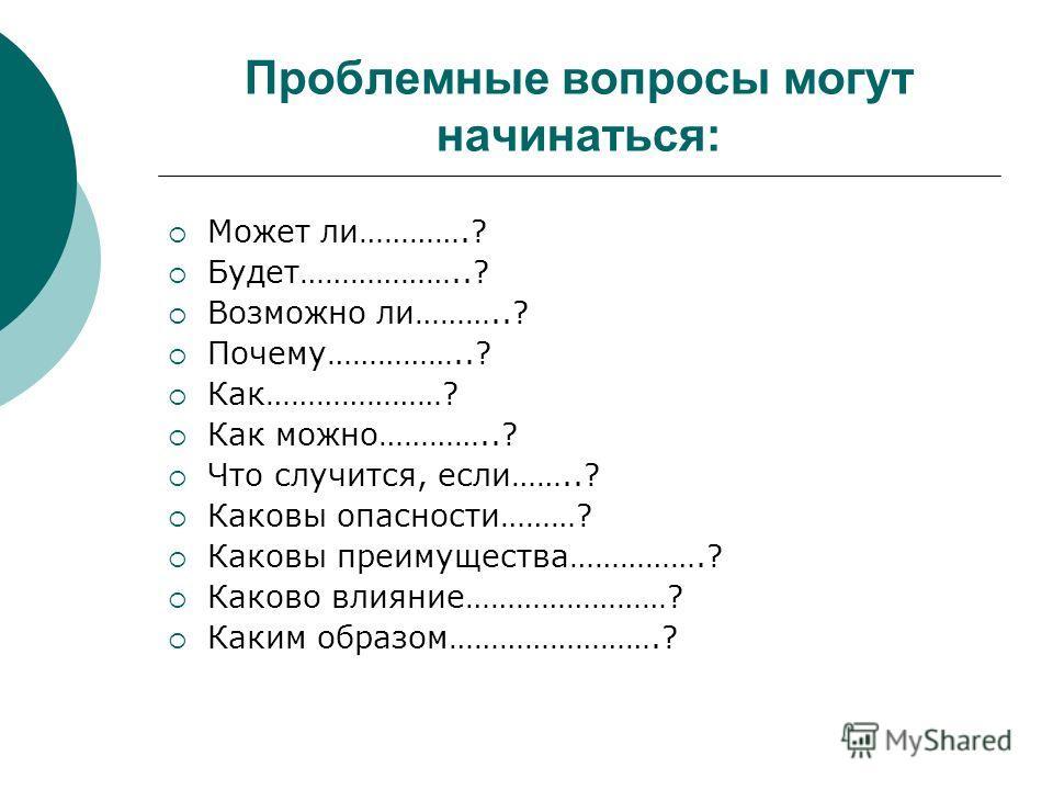Проблемные вопросы могут начинаться: Может ли………….? Будет………………..? Возможно ли………..? Почему……………..? Как…………………? Как можно…………..? Что случится, если……..? Каковы опасности………? Каковы преимущества…………….? Каково влияние……………………? Каким образом…………………….?