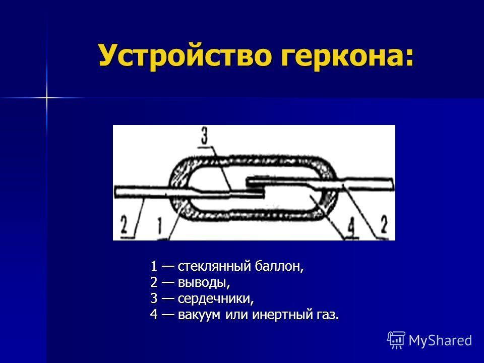 Устройство геркона: 1 стеклянный баллон, 2 выводы, 3 сердечники, 4 вакуум или инертный газ.