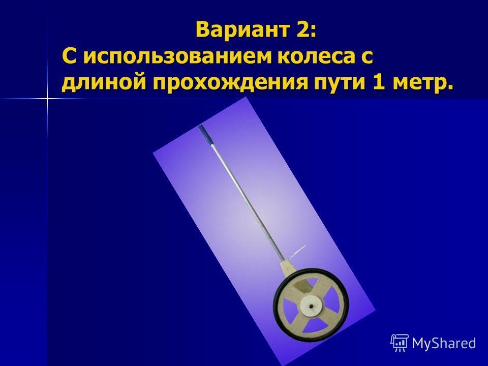 Вариант 2: С использованием колеса с длиной прохождения пути 1 метр. Вариант 2: С использованием колеса с длиной прохождения пути 1 метр.