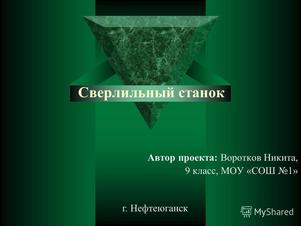 Сверлильный станок Автор проекта: Воротков Никита, 9 класс, МОУ «СОШ 1» г. Нефтеюганск