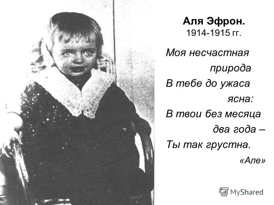 Аля Эфрон. 1914-1915 гг. Моя несчастная природа В тебе до ужаса ясна: В твои без месяца два года – Ты так грустна. «Але»