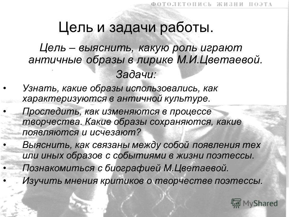 Цель и задачи работы. Цель – выяснить, какую роль играют античные образы в лирике М.И.Цветаевой. Задачи: Узнать, какие образы использовались, как характеризуются в античной культуре. Проследить, как изменяются в процессе творчества. Какие образы сохр