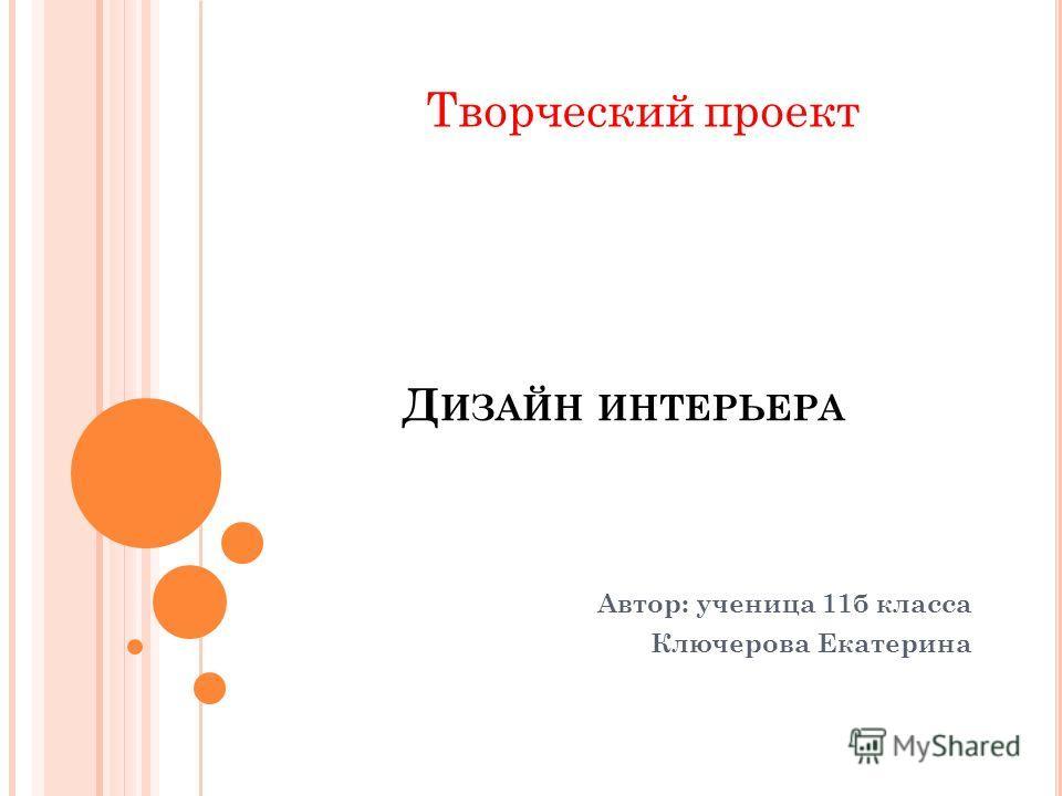 Д ИЗАЙН ИНТЕРЬЕРА Автор: ученица 11б класса Ключерова Екатерина Творческий проект