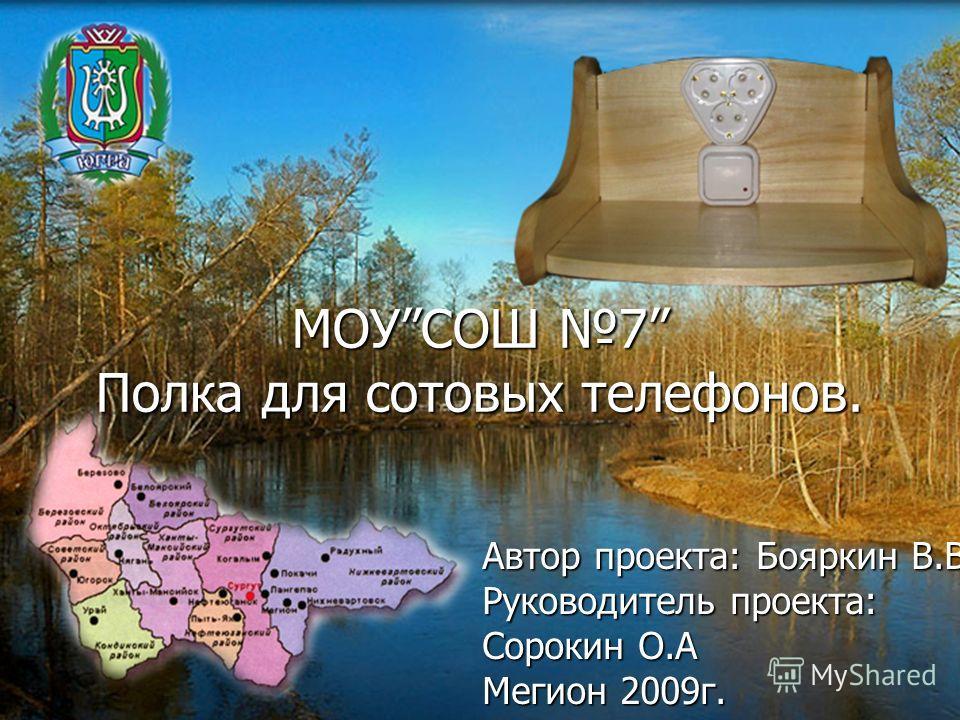 МОУСОШ 7 Полка для сотовых телефонов. Автор проекта: Бояркин В.В. Руководитель проекта: Сорокин О.А Мегион 2009г.
