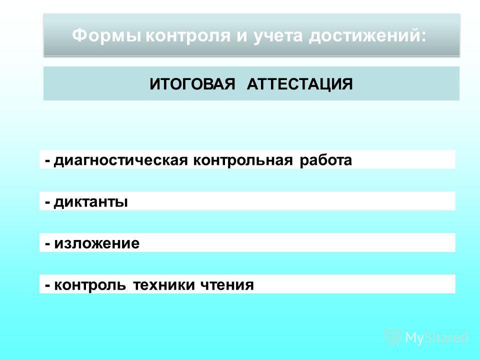 Формы контроля и учета достижений: ИТОГОВАЯ АТТЕСТАЦИЯ - диагностическая контрольная работа - диктанты - изложение - контроль техники чтения