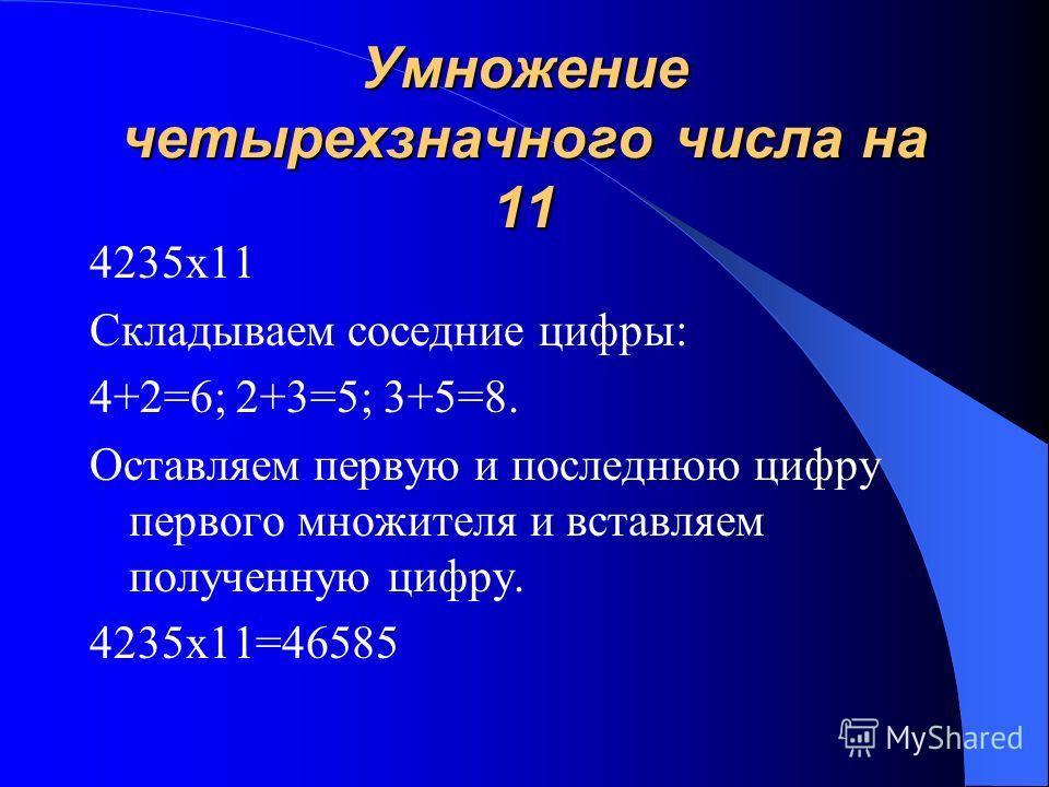 Умножение трехзначного числа на 11 1) 245х11 Складываем соседние цифры: 2+4=6,4+5=9 Оставляем первую и последнюю цифру первого множителя и вставляем полученные цифры. 245х11=2695 2) 467х11 Суммы двузначные числа:4+6=10;6+7=13. 467х11=4137 327х11=3597