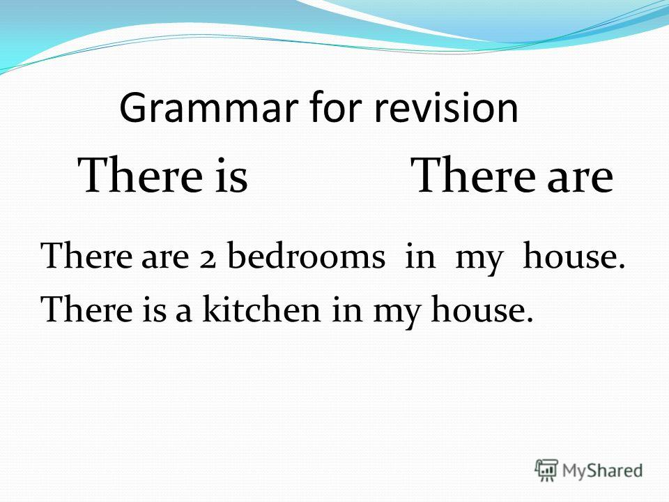 Grammar for revision There is There are There are 2 bedrooms in my house. There is a kitchen in my house.