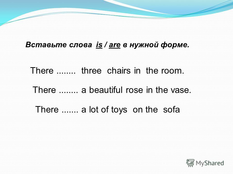 Вставьте слова is / are в нужной форме. There........ three chairs in the room. There........ a beautiful rose in the vase. There....... a lot of toys on the sofa