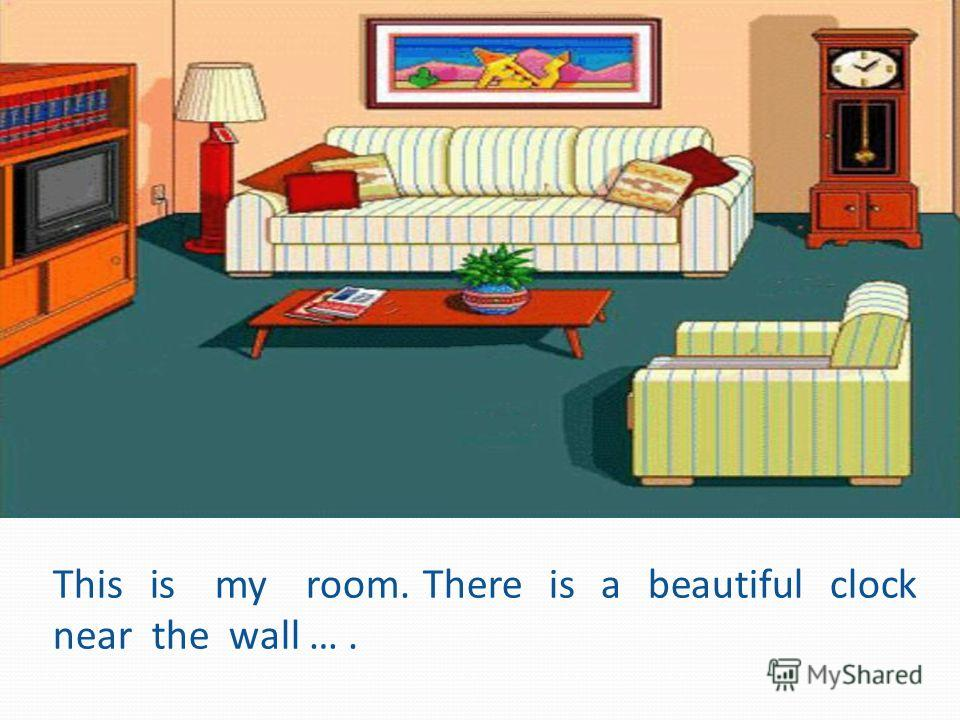 This is my room. There is a beautiful clock near the wall ….