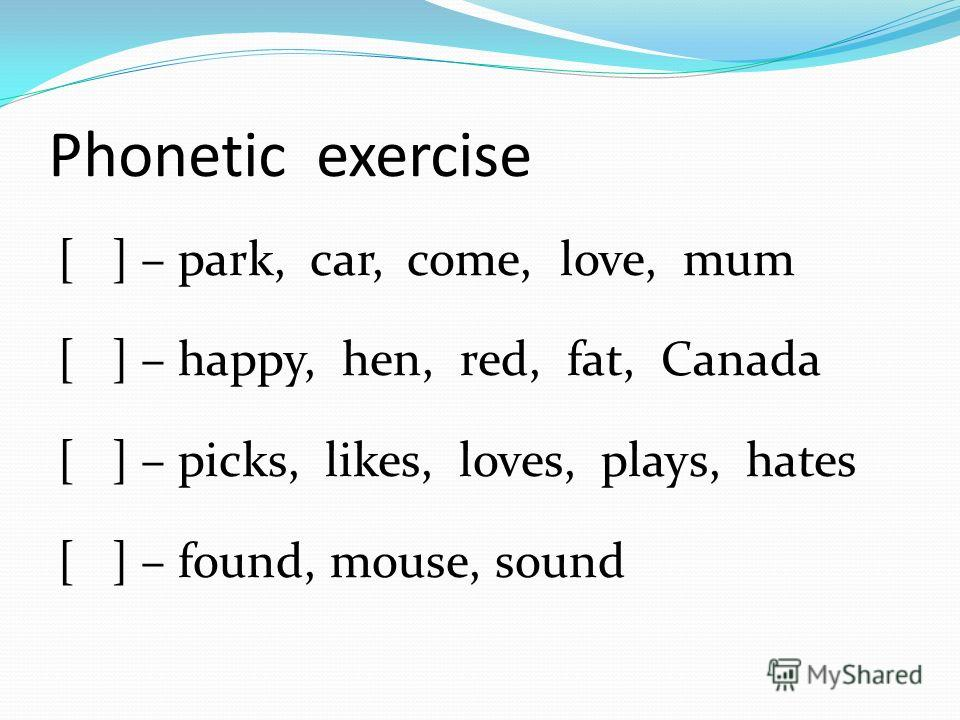 Phonetic exercise [ ] – park, car, come, love, mum [ ] – happy, hen, red, fat, Canada [ ] – picks, likes, loves, plays, hates [ ] – found, mouse, sound
