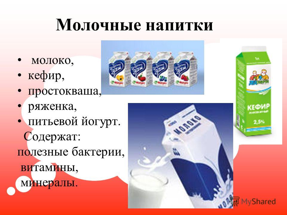 Молочные напитки молоко, кефир, простокваша, ряженка, питьевой йогурт. Содержат: полезные бактерии, витамины, минералы.