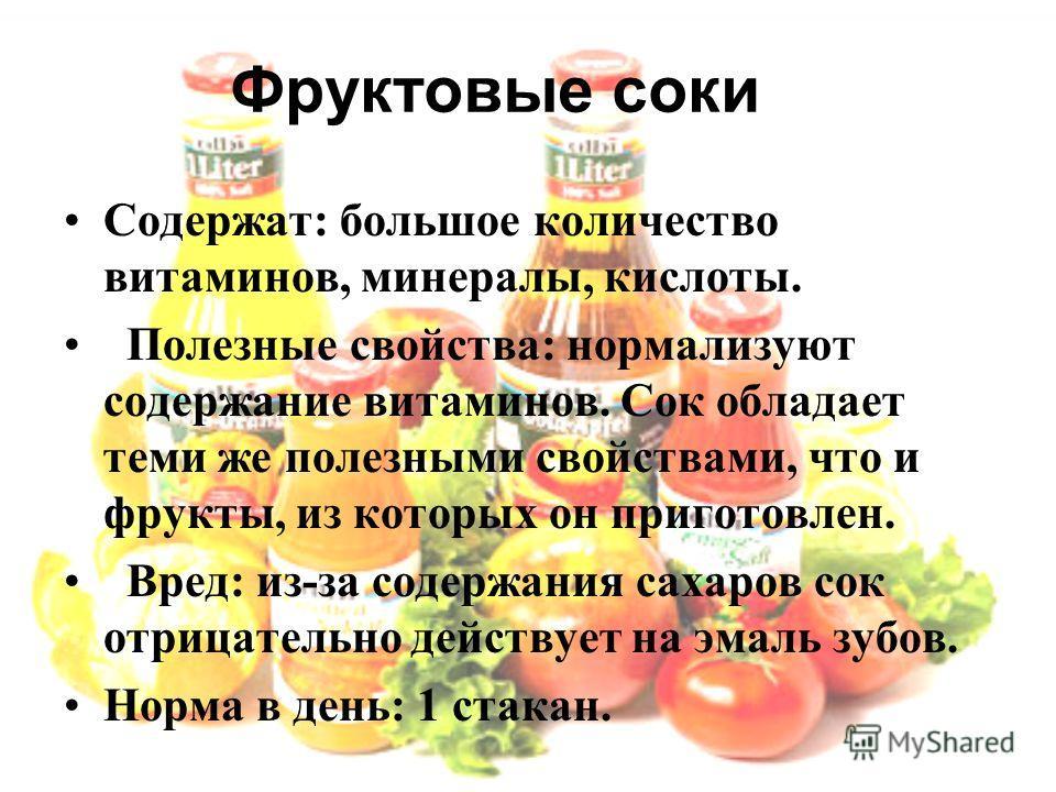 Фруктовые соки Содержат: большое количество витаминов, минералы, кислоты. Полезные свойства: нормализуют содержание витаминов. Сок обладает теми же полезными свойствами, что и фрукты, из которых он приготовлен. Вред: из-за содержания сахаров сок отри