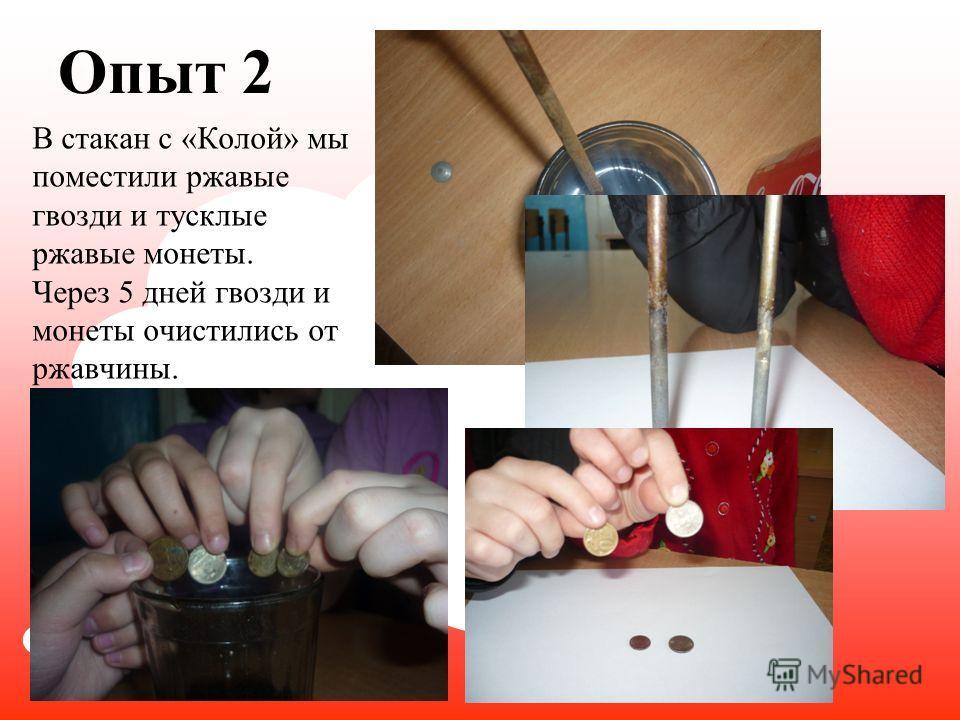 Опыт 2 В стакан с «Колой» мы поместили ржавые гвозди и тусклые ржавые монеты. Через 5 дней гвозди и монеты очистились от ржавчины.